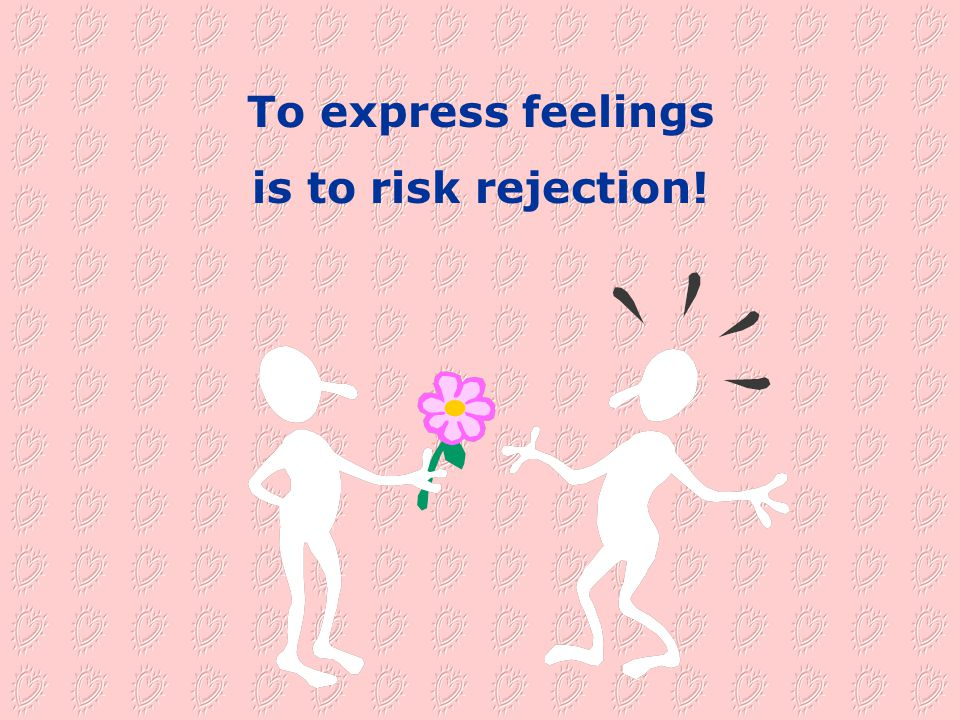 To express feelings is to risk rejection!