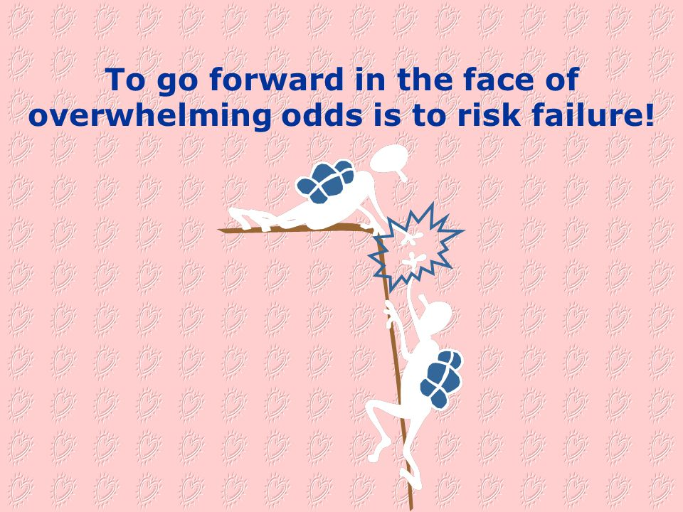 To go forward in the face of overwhelming odds is to risk failure!
