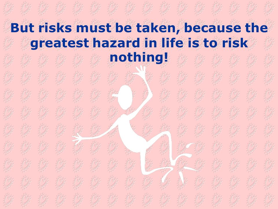 But risks must be taken, because the greatest hazard in life is to risk nothing!
