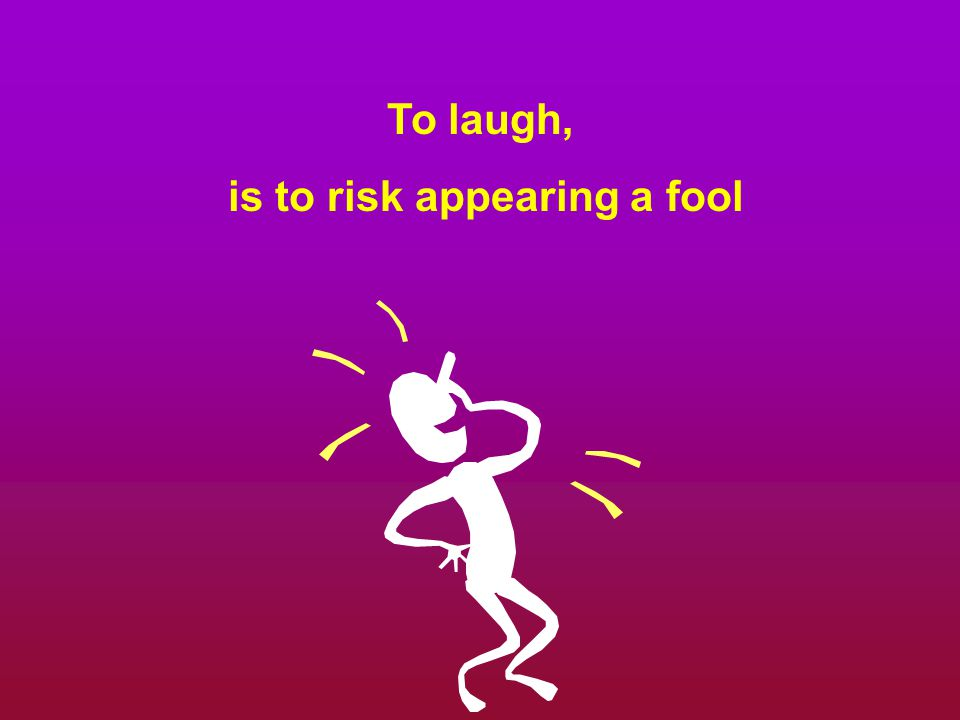 To laugh, is to risk appearing a fool