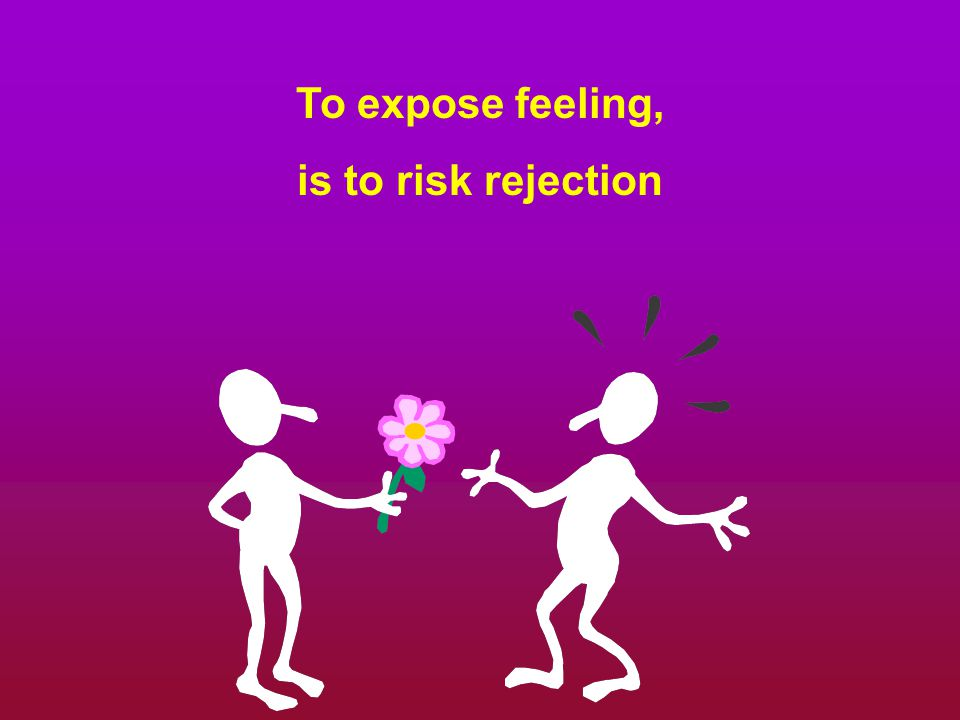 To expose feeling, is to risk rejection