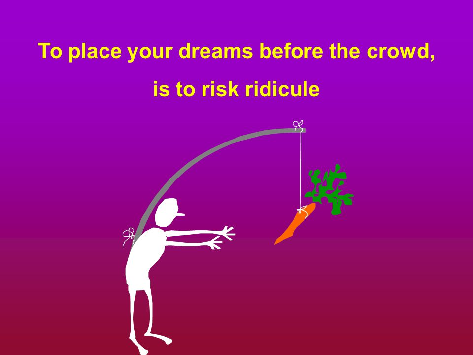 To place your dreams before the crowd, is to risk ridicule