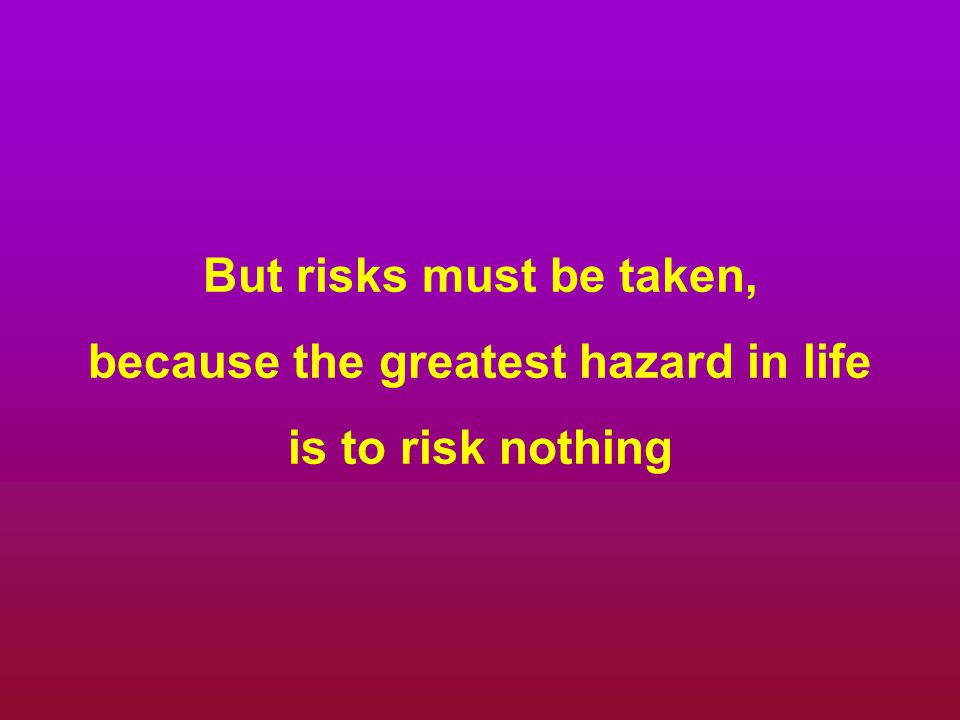But risks must be taken, because the greatest hazard in life is to risk nothing
