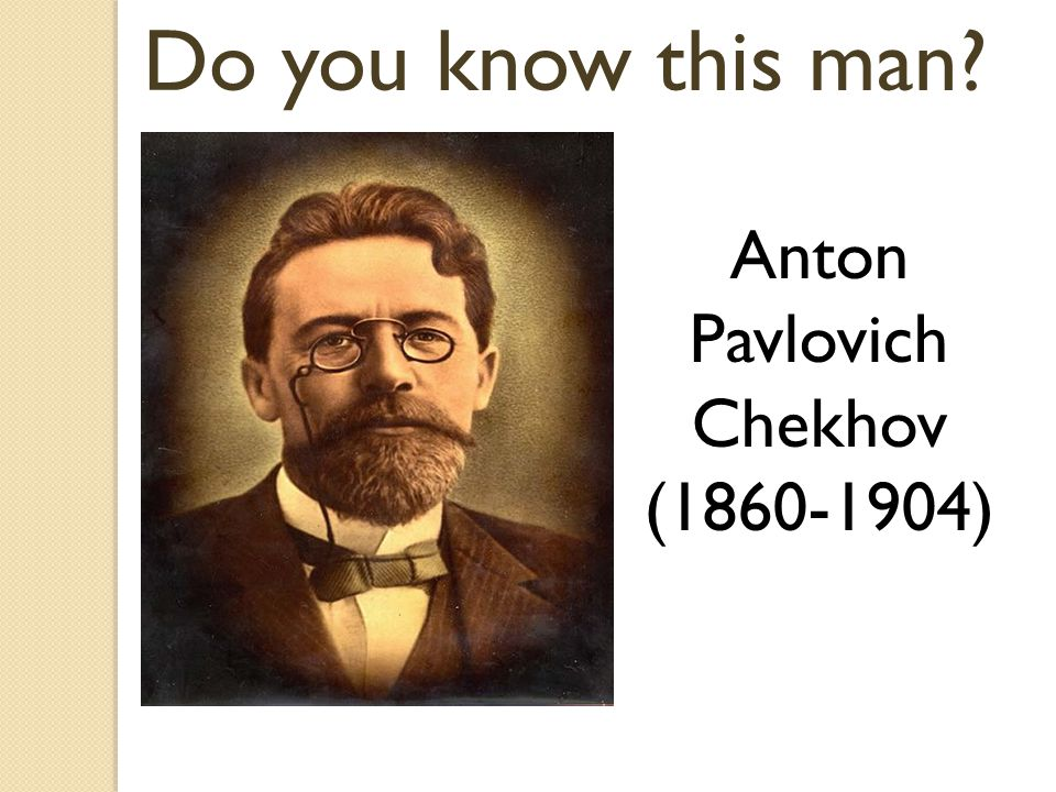 Do you know this man Anton Pavlovich Chekhov (1860-1904)