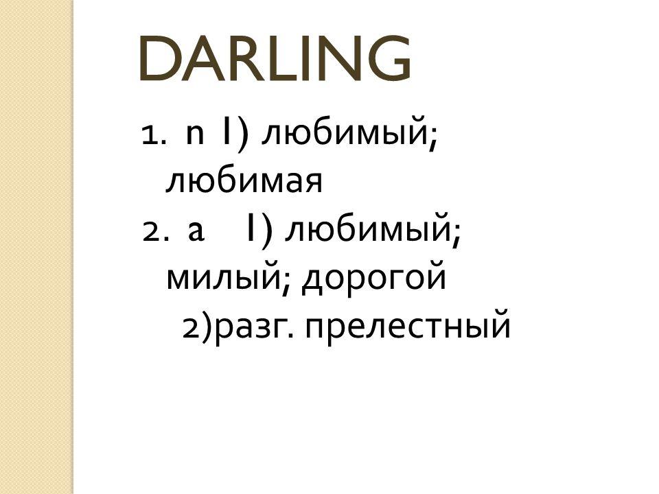 DARLING 1. n 1) любимый; любимая 2. a 1) любимый; милый; дорогой 2)разг. прелестный