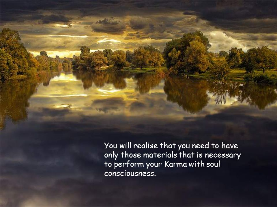 You will realise that you need to have only those materials that is necessary to perform your Karma with soul consciousness.