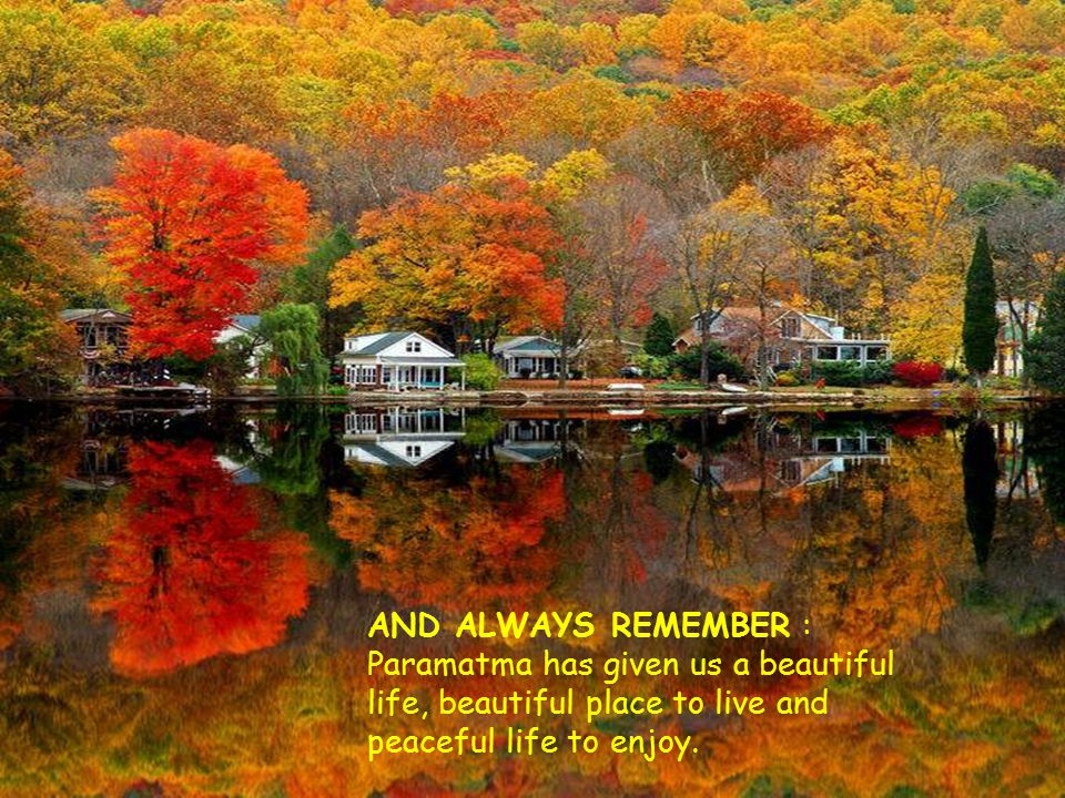 AND ALWAYS REMEMBER : Paramatma has given us a beautiful life, beautiful place to live and peaceful life to enjoy.