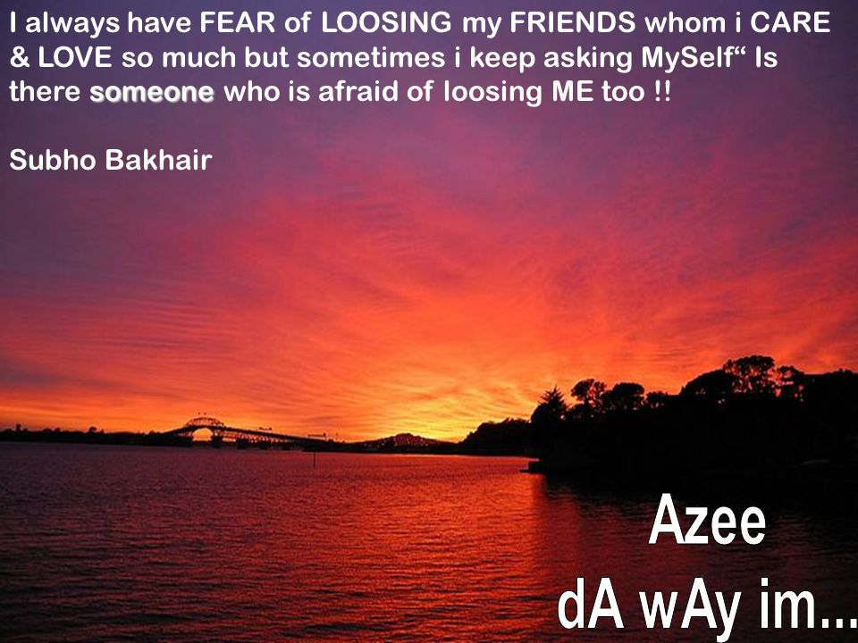 """someone I always have FEAR of LOOSING my FRIENDS whom i CARE & LOVE so much but sometimes i keep asking MySelf"""" Is there someone who is afraid of loos"""