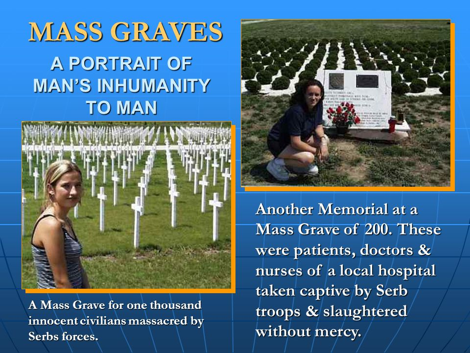 A PORTRAIT OF MAN'S INHUMANITY TO MAN MASS GRAVES A Mass Grave for one thousand innocent civilians massacred by Serbs forces.