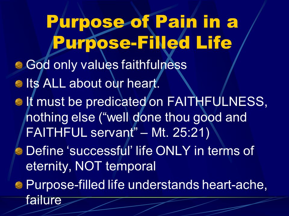 Purpose of Pain in a Purpose-Filled Life God only values faithfulness Its ALL about our heart.