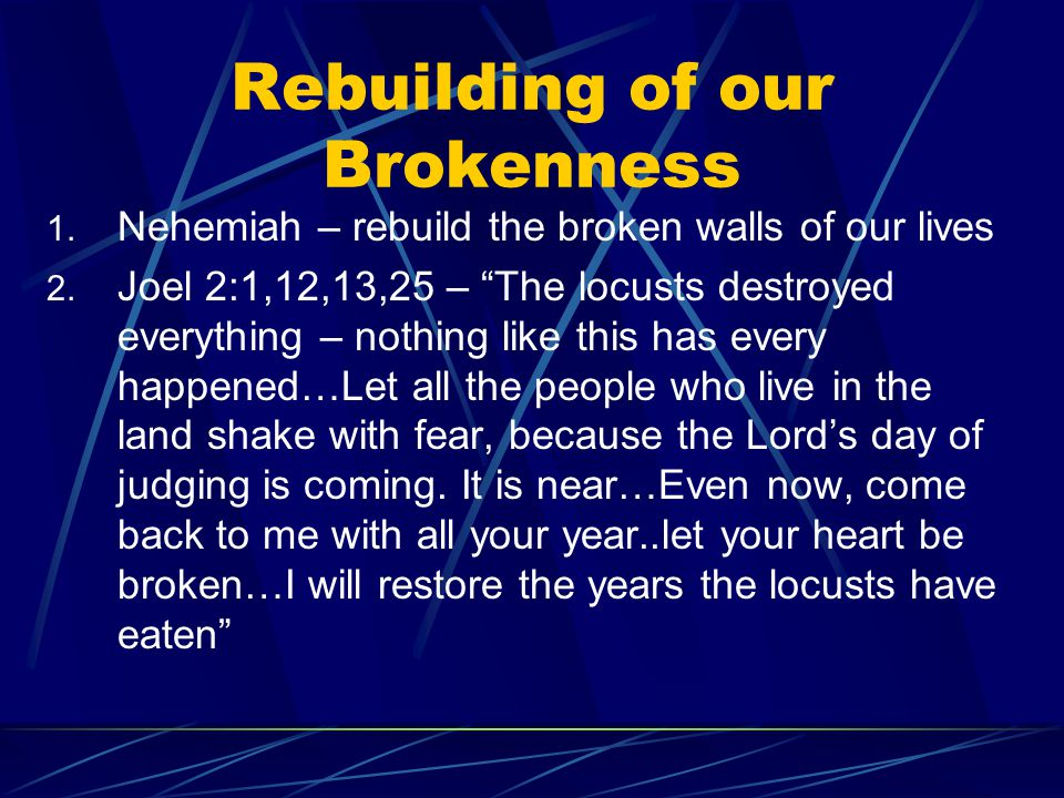 Rebuilding of our Brokenness 1. Nehemiah – rebuild the broken walls of our lives 2.
