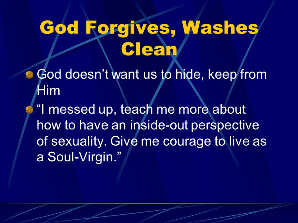 God Forgives, Washes Clean God doesn't want us to hide, keep from Him I messed up, teach me more about how to have an inside-out perspective of sexuality.