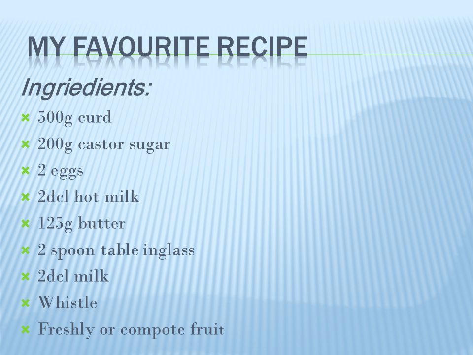Ingriedients:  500g curd  200g castor sugar  2 eggs  2dcl hot milk  125g butter  2 spoon table inglass  2dcl milk  Whistle  Freshly or compote frui t