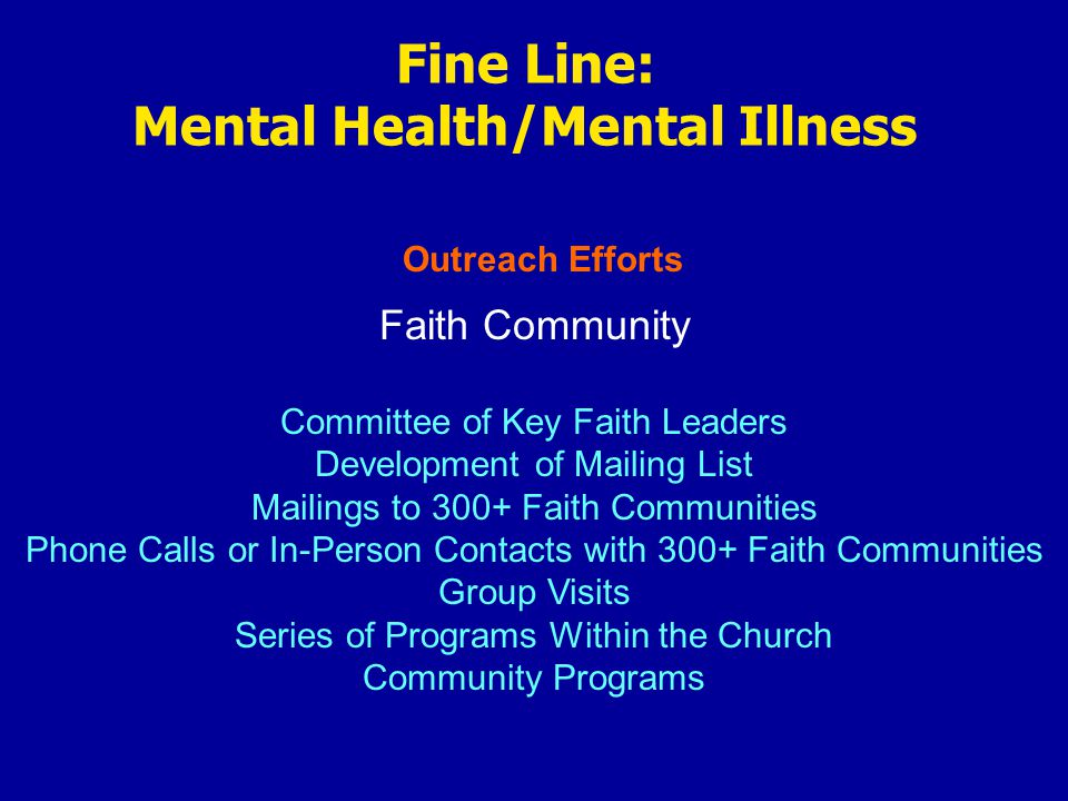 Outreach Efforts Fine Line: Mental Health/Mental Illness Faith Community Committee of Key Faith Leaders Development of Mailing List Mailings to 300+ Faith Communities Phone Calls or In-Person Contacts with 300+ Faith Communities Group Visits Series of Programs Within the Church Community Programs