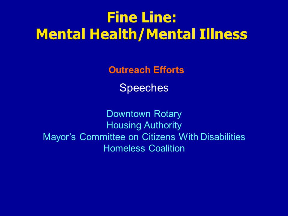 Outreach Efforts Fine Line: Mental Health/Mental Illness Speeches Downtown Rotary Housing Authority Mayor's Committee on Citizens With Disabilities Homeless Coalition
