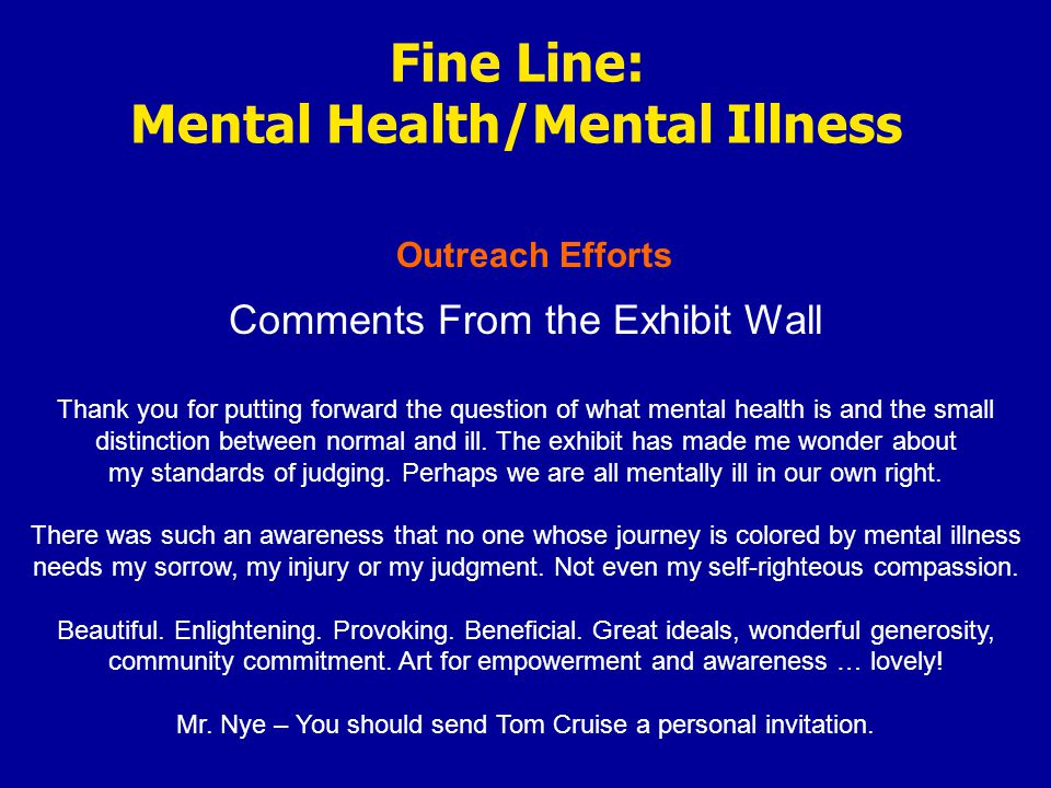 Outreach Efforts Fine Line: Mental Health/Mental Illness Comments From the Exhibit Wall Thank you for putting forward the question of what mental health is and the small distinction between normal and ill.