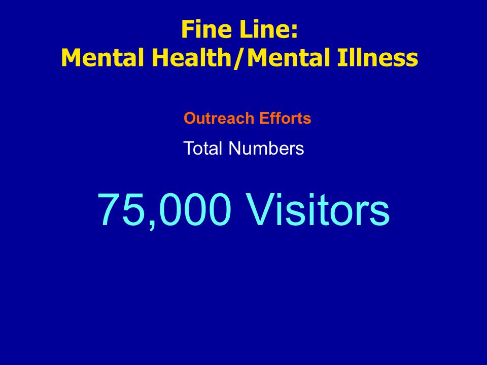 Outreach Efforts Fine Line: Mental Health/Mental Illness Total Numbers 75,000 Visitors