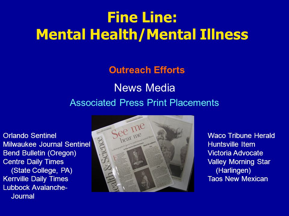 Outreach Efforts Fine Line: Mental Health/Mental Illness News Media Associated Press Print Placements Orlando Sentinel Milwaukee Journal Sentinel Bend Bulletin (Oregon) Centre Daily Times (State College, PA) Kerrville Daily Times Lubbock Avalanche- Journal Waco Tribune Herald Huntsville Item Victoria Advocate Valley Morning Star (Harlingen) Taos New Mexican