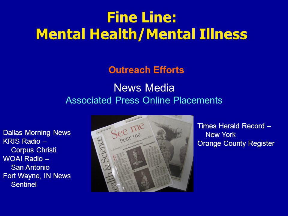 Outreach Efforts Fine Line: Mental Health/Mental Illness News Media Associated Press Online Placements Dallas Morning News KRIS Radio – Corpus Christi WOAI Radio – San Antonio Fort Wayne, IN News Sentinel Times Herald Record – New York Orange County Register