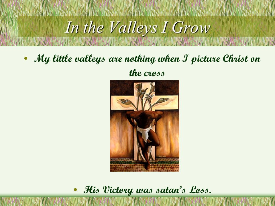 In the Valleys I Grow My little valleys are nothing when I picture Christ on the cross His Victory was satan's Loss.