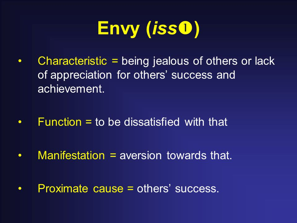 Envy (iss  ) Characteristic = being jealous of others or lack of appreciation for others' success and achievement. Function = to be dissatisfied with