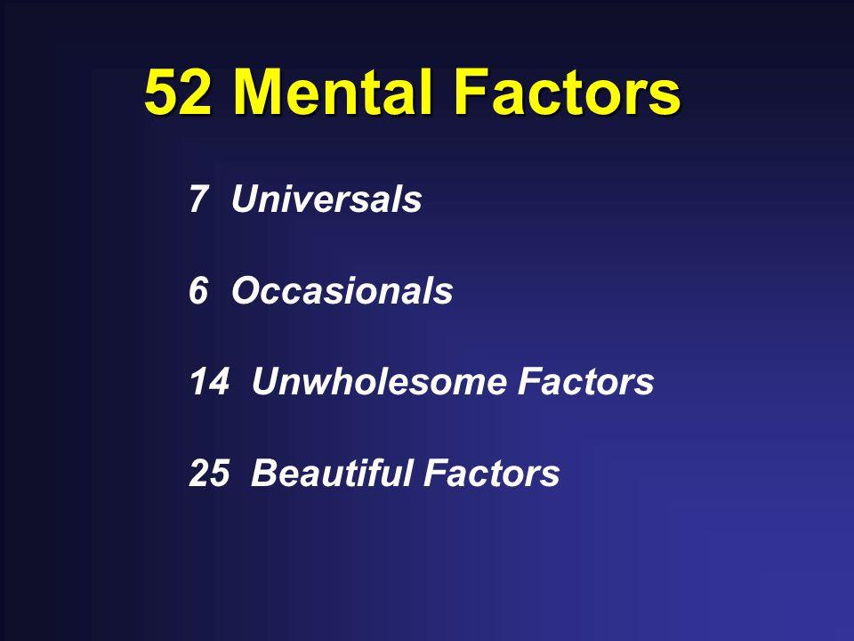 52 Mental Factors 7 Universals 6 Occasionals 14 Unwholesome Factors 25 Beautiful Factors