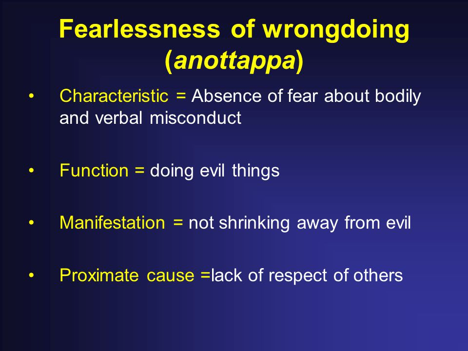 Fearlessness of wrongdoing (anottappa) Characteristic = Absence of fear about bodily and verbal misconduct Function = doing evil things Manifestation = not shrinking away from evil Proximate cause =lack of respect of others