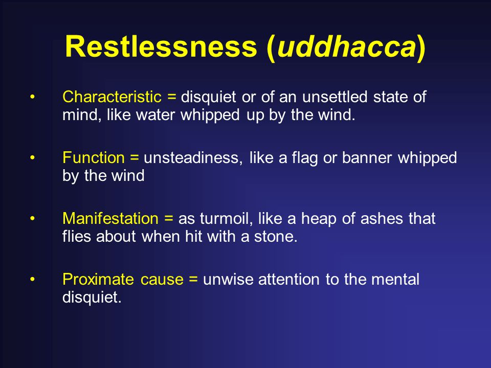 Restlessness (uddhacca) Characteristic = disquiet or of an unsettled state of mind, like water whipped up by the wind. Function = unsteadiness, like a