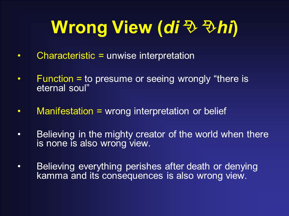 Wrong View (di  hi) Characteristic = unwise interpretation Function = to presume or seeing wrongly there is eternal soul Manifestation = wrong interpretation or belief Believing in the mighty creator of the world when there is none is also wrong view.