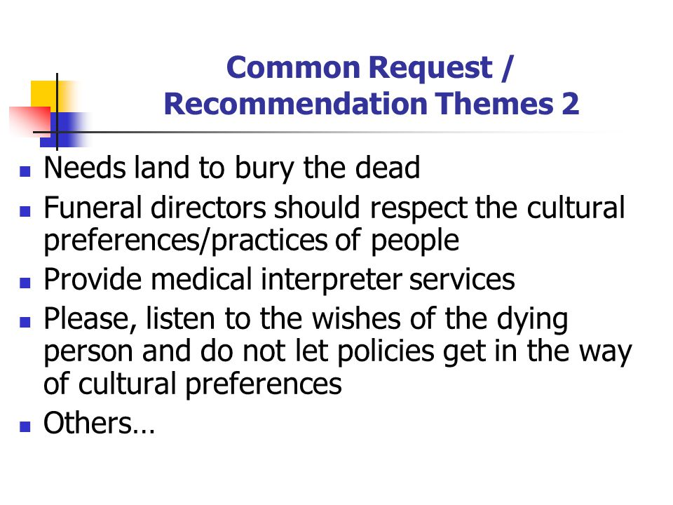 Common Request / Recommendation Themes 2 Needs land to bury the dead Funeral directors should respect the cultural preferences/practices of people Pro