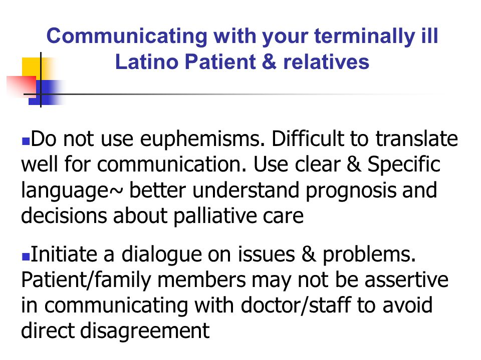 Communicating with your terminally ill Latino Patient & relatives Do not use euphemisms. Difficult to translate well for communication. Use clear & Sp