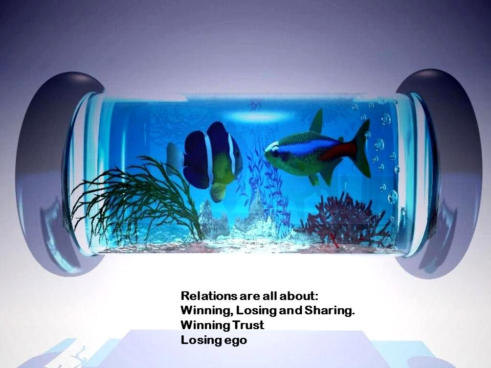 Relations are all about: Winning, Losing and Sharing. Winning Trust Losing ego