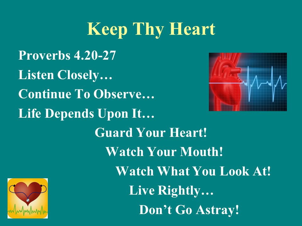 Keep Thy Heart Proverbs 4.20-27 Listen Closely… Continue To Observe… Life Depends Upon It… Guard Your Heart.