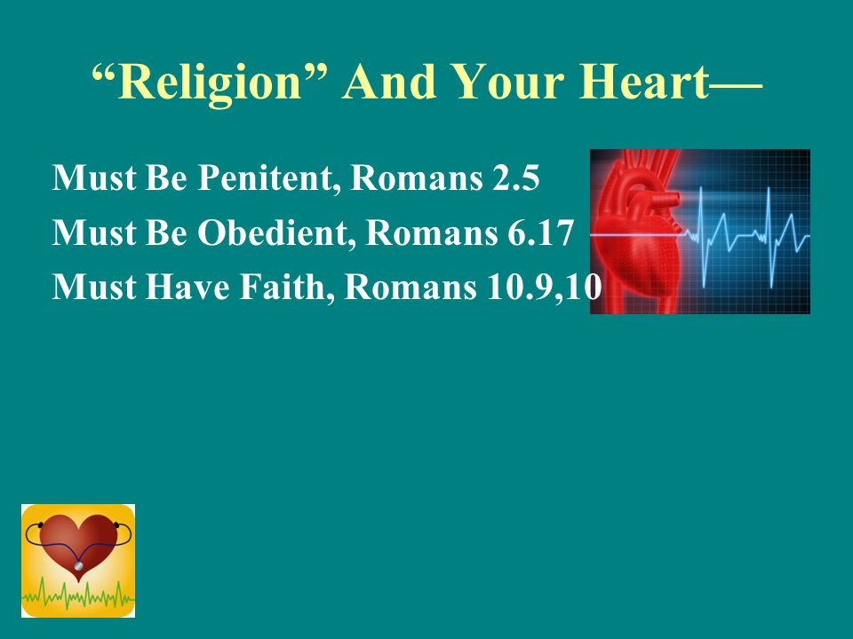 """Religion"" And Your Heart— Must Be Penitent, Romans 2.5 Must Be Obedient, Romans 6.17 Must Have Faith, Romans 10.9,10"