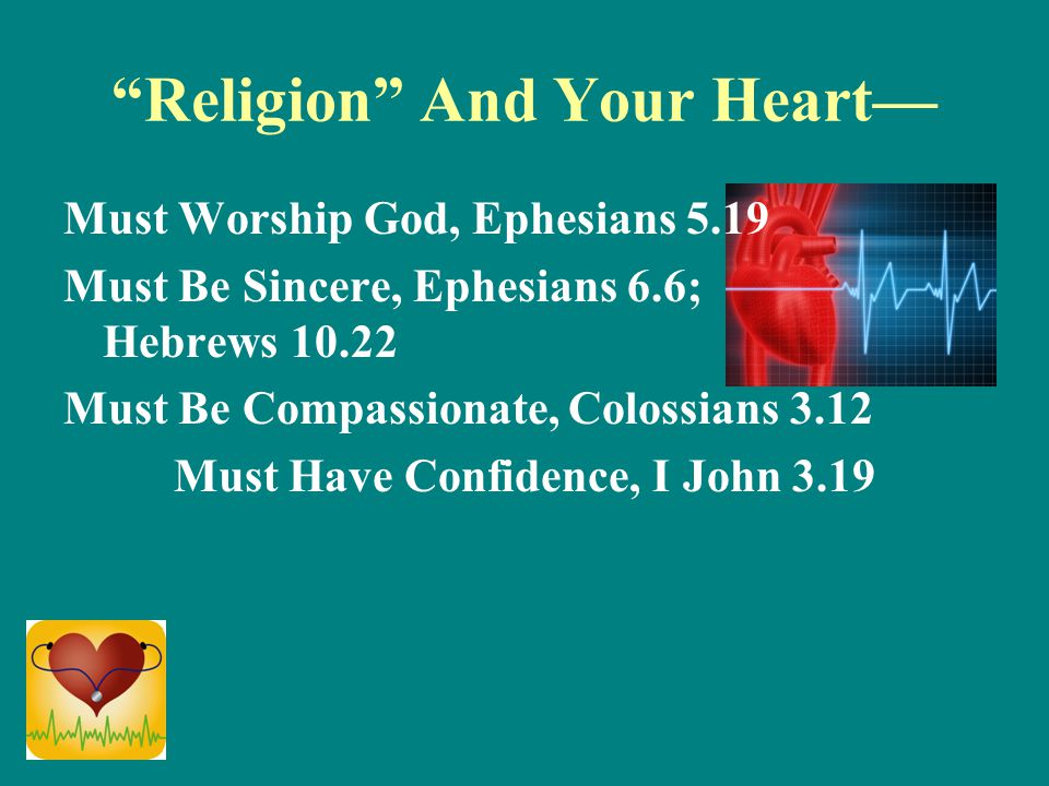 """Religion"" And Your Heart— Must Worship God, Ephesians 5.19 Must Be Sincere, Ephesians 6.6; Hebrews 10.22 Must Be Compassionate, Colossians 3.12 Must"