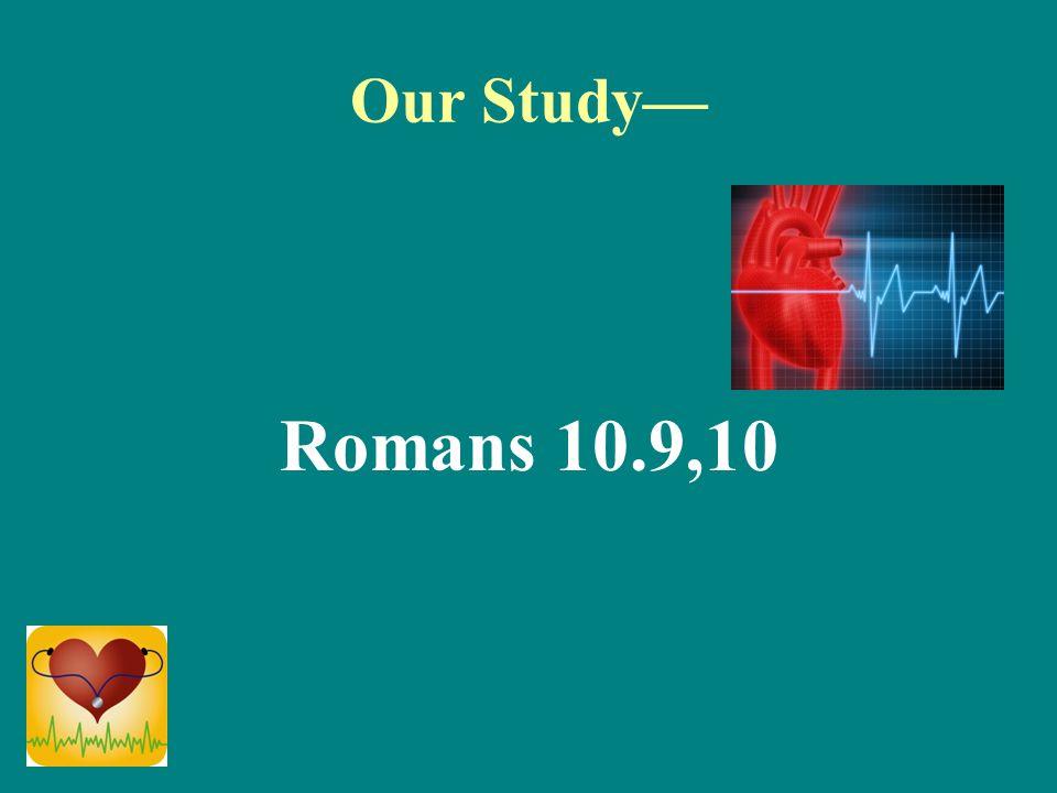 Our Study— Romans 10.9,10
