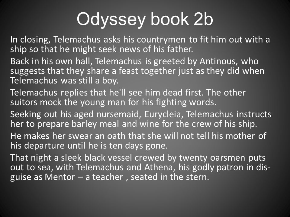 Odyssey book 2b In closing, Telemachus asks his countrymen to fit him out with a ship so that he might seek news of his father. Back in his own hall,