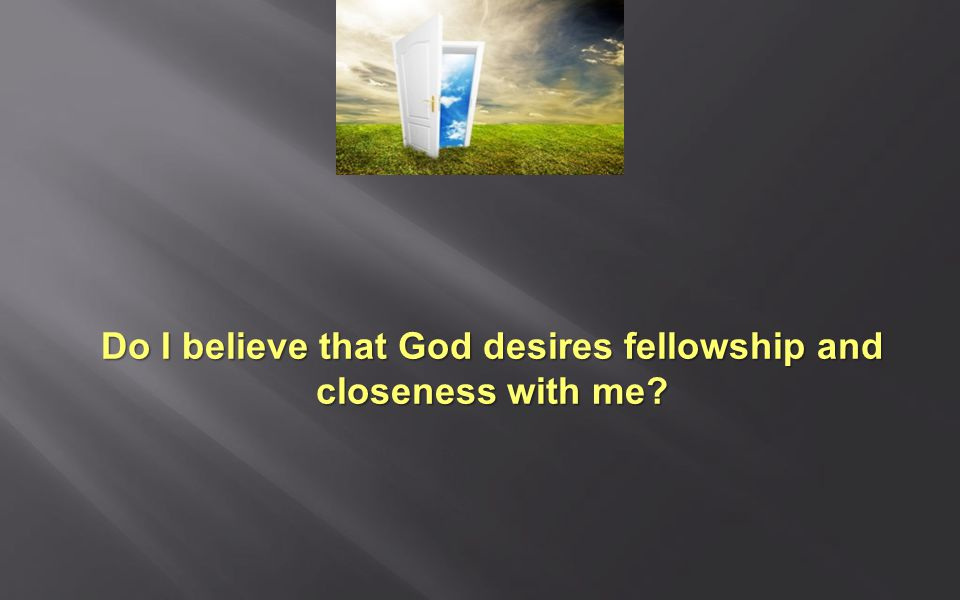 Do I believe that God desires fellowship and closeness with me