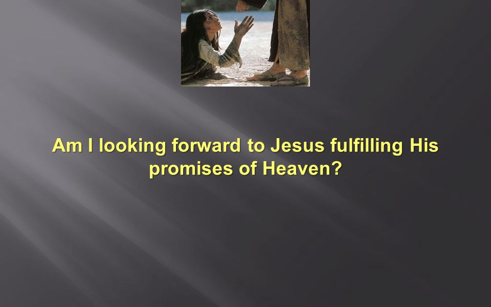 Am I looking forward to Jesus fulfilling His promises of Heaven
