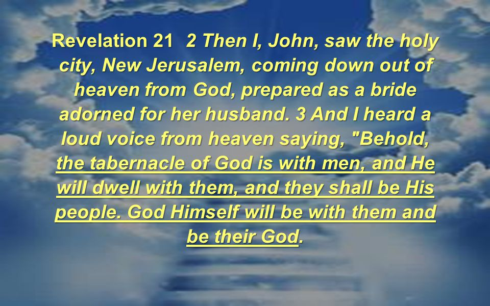 Revelation 21 2 Then I, John, saw the holy city, New Jerusalem, coming down out of heaven from God, prepared as a bride adorned for her husband.