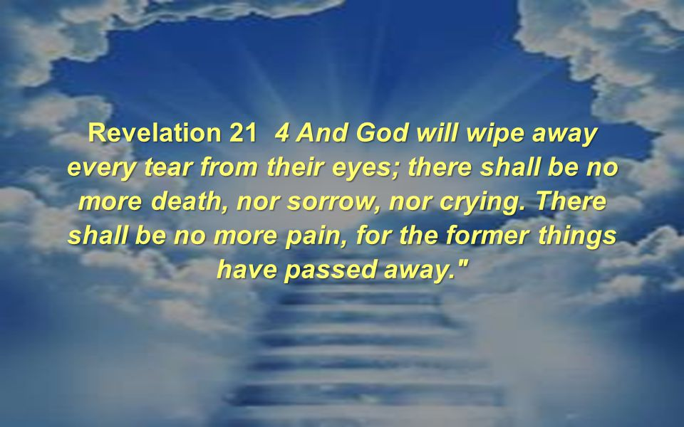Revelation 21 4 And God will wipe away every tear from their eyes; there shall be no more death, nor sorrow, nor crying.