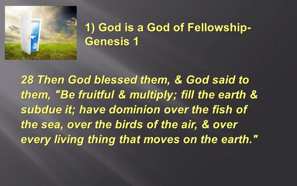 28 Then God blessed them, & God said to them, Be fruitful & multiply; fill the earth & subdue it; have dominion over the fish of the sea, over the birds of the air, & over every living thing that moves on the earth. 1) God is a God of Fellowship- Genesis 1