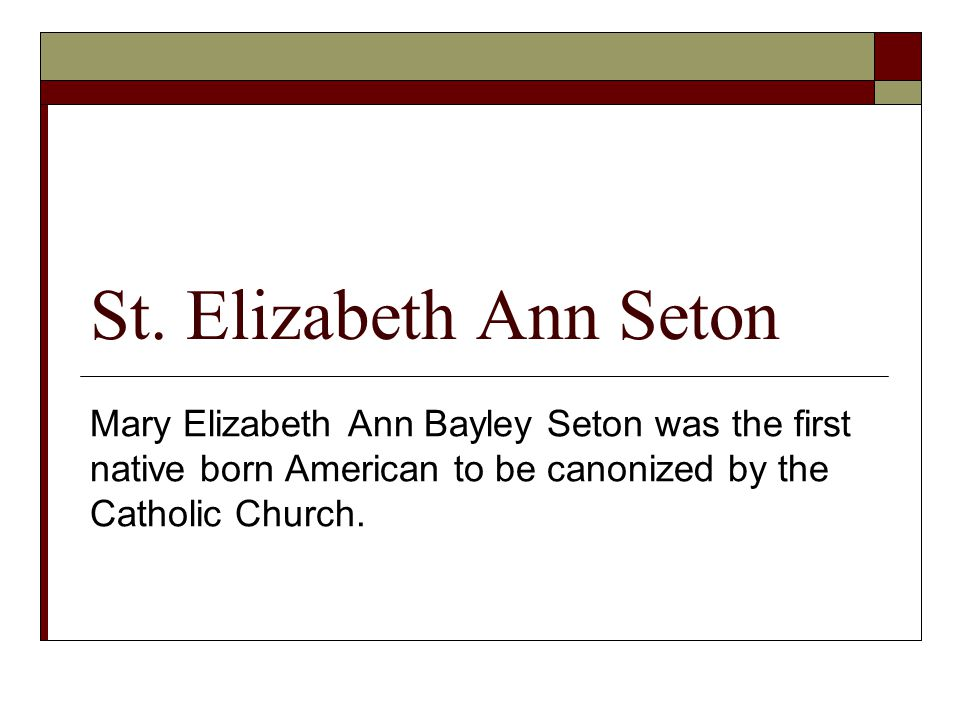 St. Elizabeth Ann Seton Mary Elizabeth Ann Bayley Seton was the first native born American to be canonized by the Catholic Church.