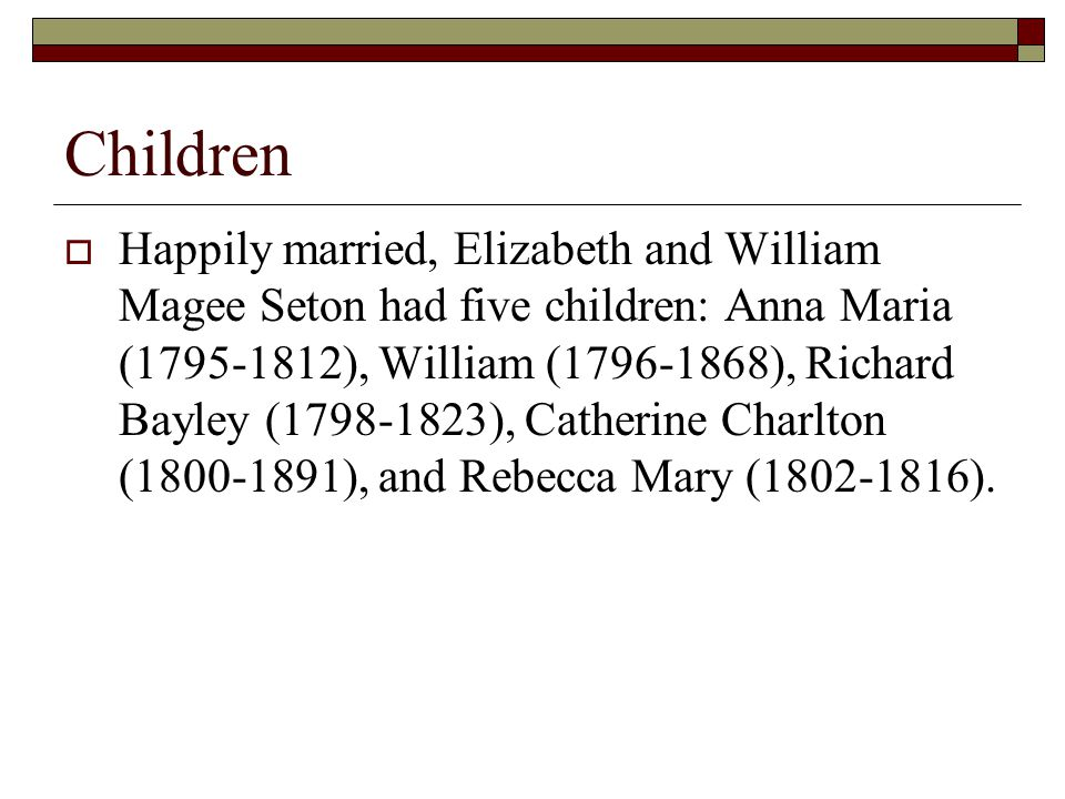 Children  Happily married, Elizabeth and William Magee Seton had five children: Anna Maria (1795-1812), William (1796-1868), Richard Bayley (1798-1823), Catherine Charlton (1800-1891), and Rebecca Mary (1802-1816).