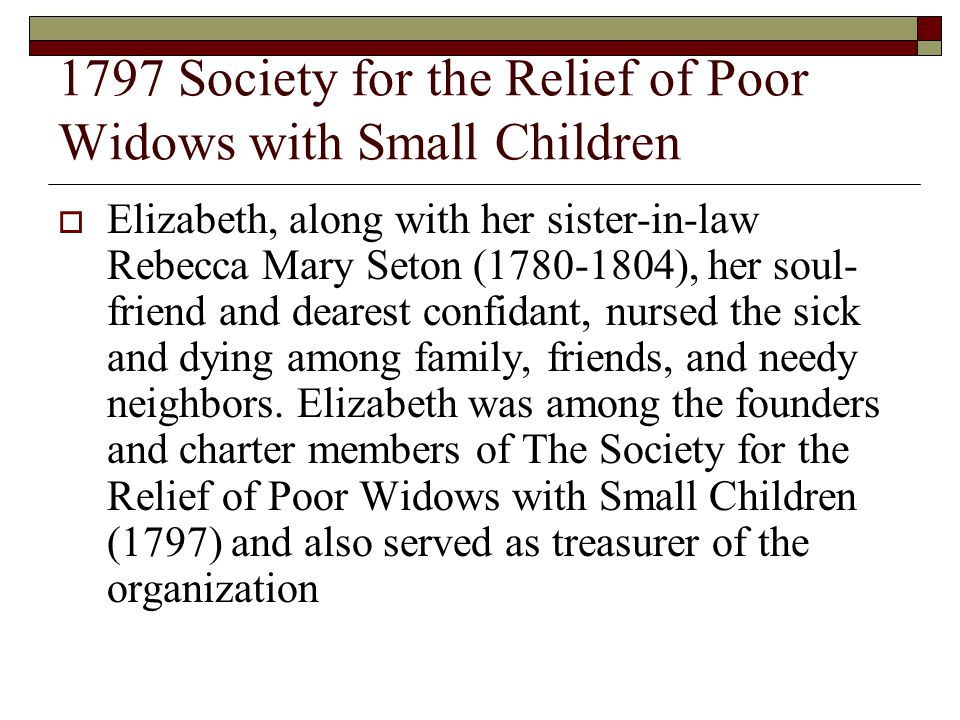 1797 Society for the Relief of Poor Widows with Small Children  Elizabeth, along with her sister-in-law Rebecca Mary Seton (1780-1804), her soul- friend and dearest confidant, nursed the sick and dying among family, friends, and needy neighbors.