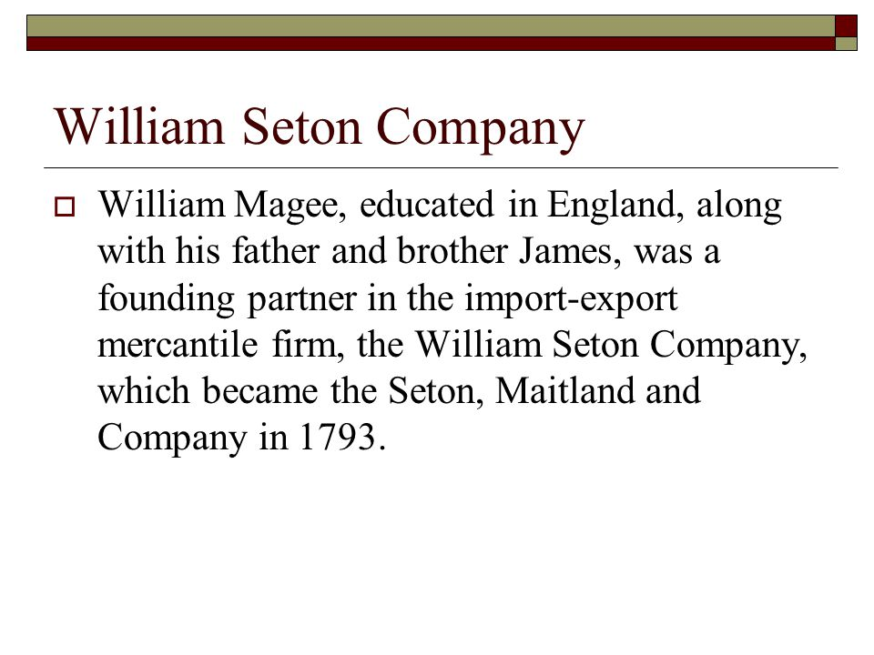 William Seton Company  William Magee, educated in England, along with his father and brother James, was a founding partner in the import-export mercantile firm, the William Seton Company, which became the Seton, Maitland and Company in 1793.