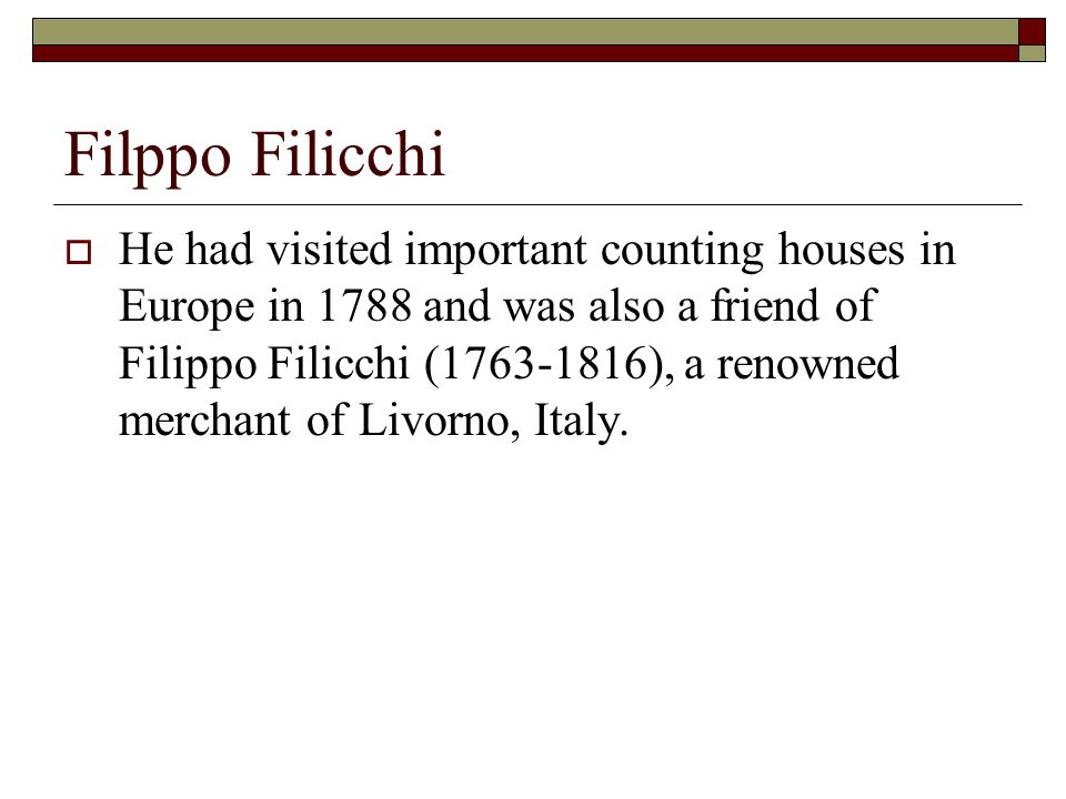 Filppo Filicchi  He had visited important counting houses in Europe in 1788 and was also a friend of Filippo Filicchi (1763-1816), a renowned merchant of Livorno, Italy.