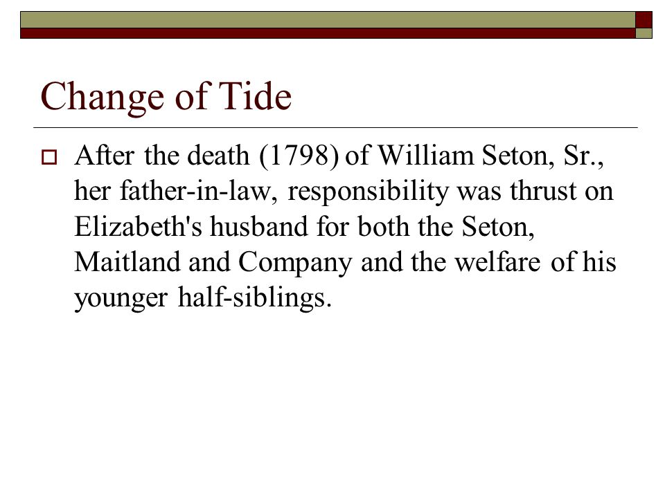 Change of Tide  After the death (1798) of William Seton, Sr., her father-in-law, responsibility was thrust on Elizabeth s husband for both the Seton, Maitland and Company and the welfare of his younger half-siblings.