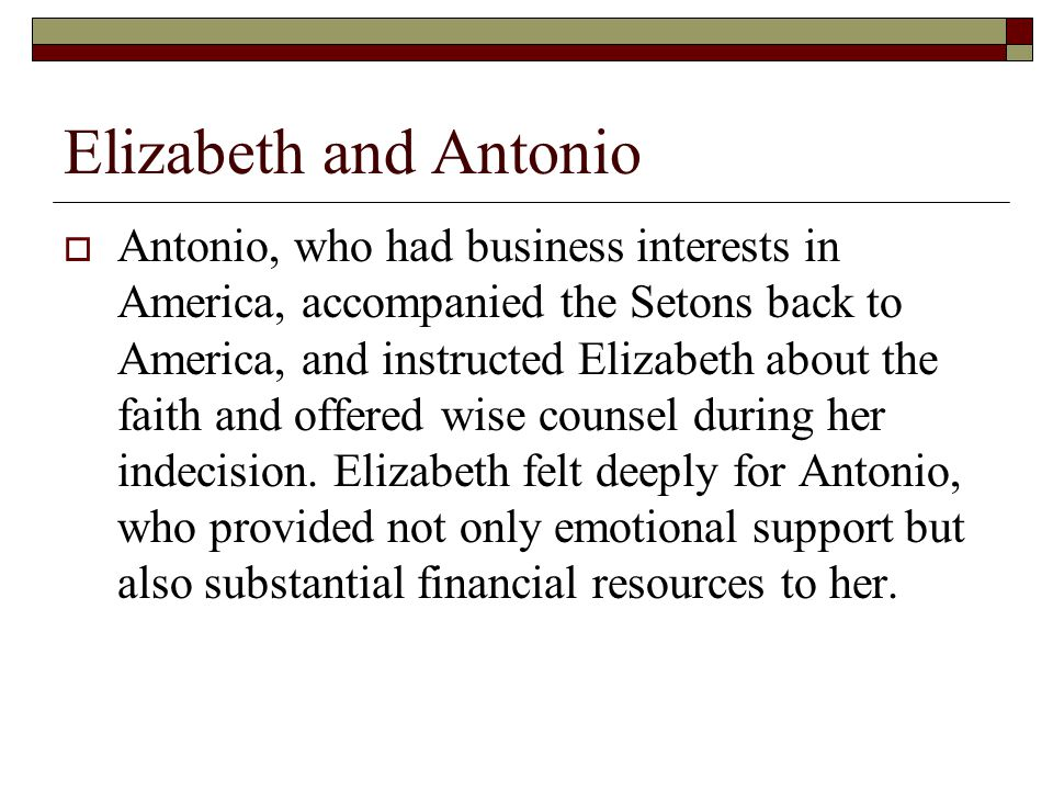 Elizabeth and Antonio  Antonio, who had business interests in America, accompanied the Setons back to America, and instructed Elizabeth about the faith and offered wise counsel during her indecision.