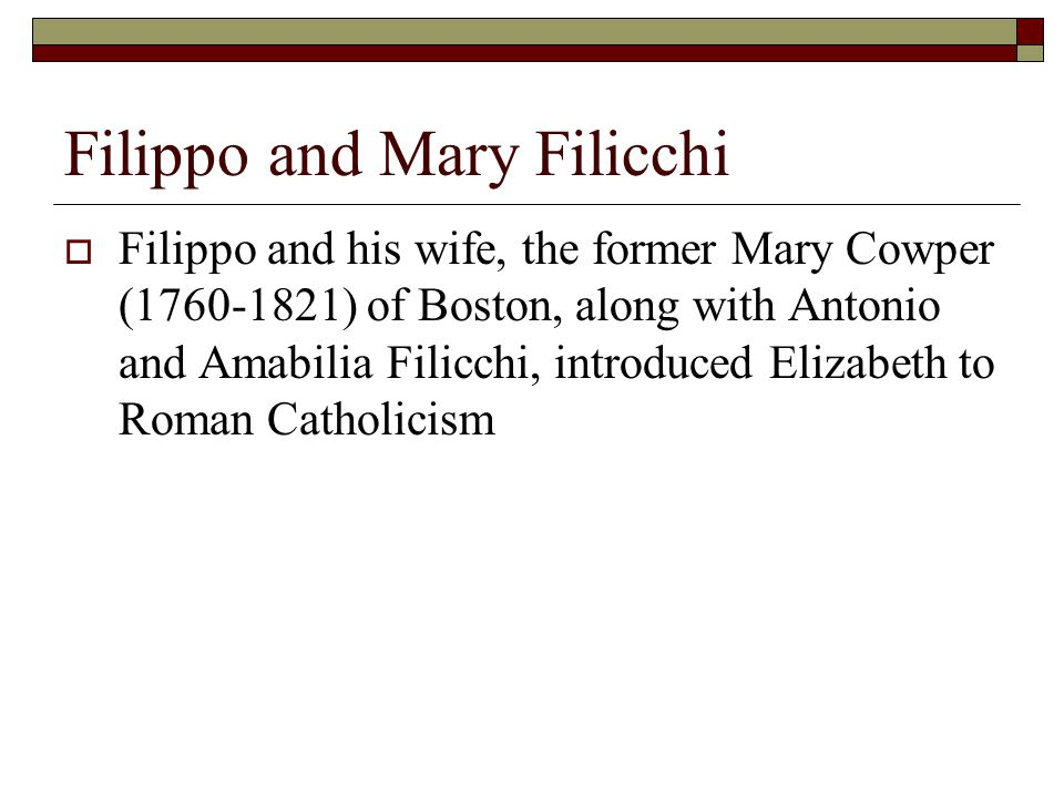 Filippo and Mary Filicchi  Filippo and his wife, the former Mary Cowper (1760-1821) of Boston, along with Antonio and Amabilia Filicchi, introduced Elizabeth to Roman Catholicism